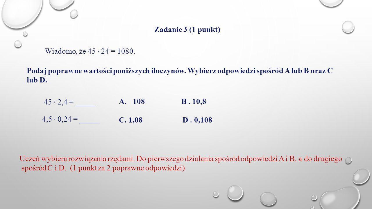 Zadanie 3 (1 punkt) Wiadomo, że 45 · 24 = 1080. Podaj poprawne wartości poniższych iloczynów. Wybierz odpowiedzi spośród A lub B oraz C lub D. 45 · 2,