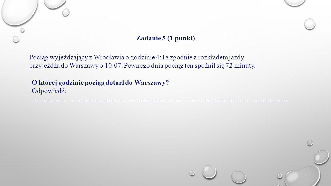 Zadanie 5 (1 punkt) Pociąg wyjeżdżający z Wrocławia o godzinie 4:18 zgodnie z rozkładem jazdy przyjeżdża do Warszawy o 10:07. Pewnego dnia pociąg ten