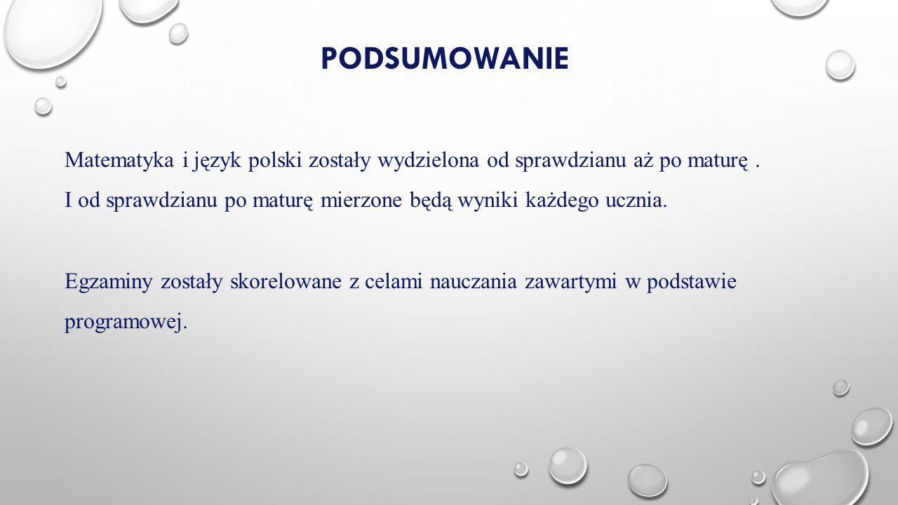 PODSUMOWANIE Matematyka i język polski zostały wydzielona od sprawdzianu aż po maturę. I od sprawdzianu po maturę mierzone będą wyniki każdego ucznia.