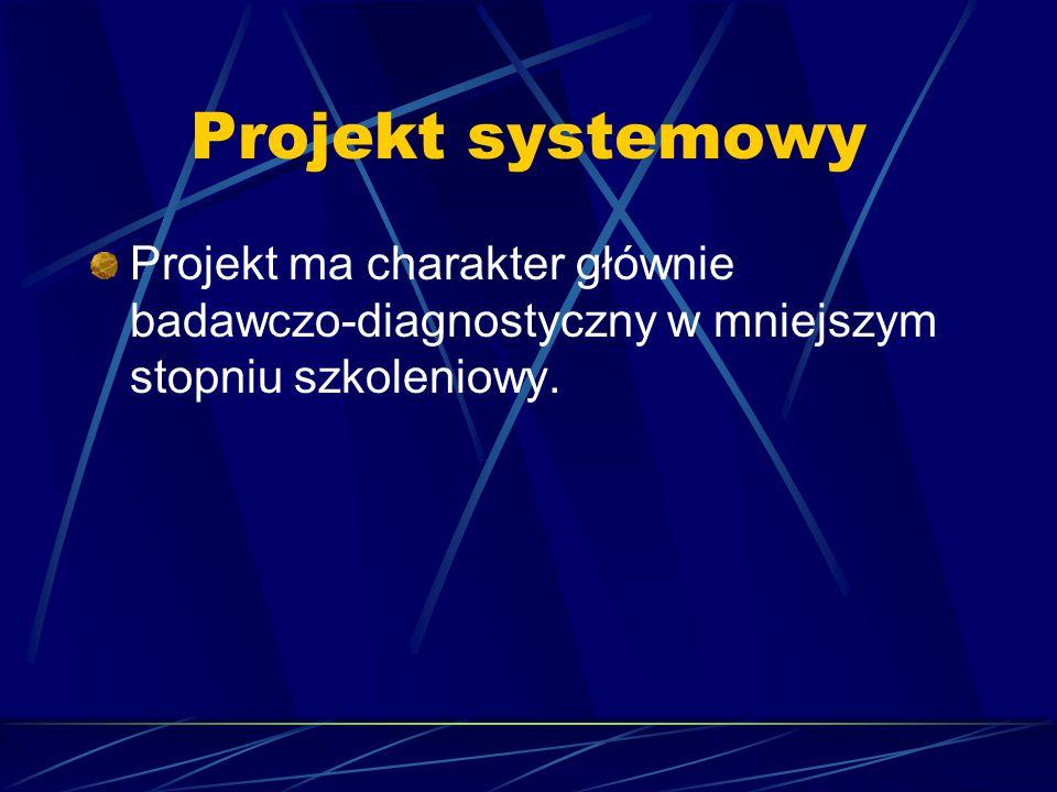 Projekt systemowy Projekt ma charakter głównie badawczo-diagnostyczny w mniejszym stopniu szkoleniowy.