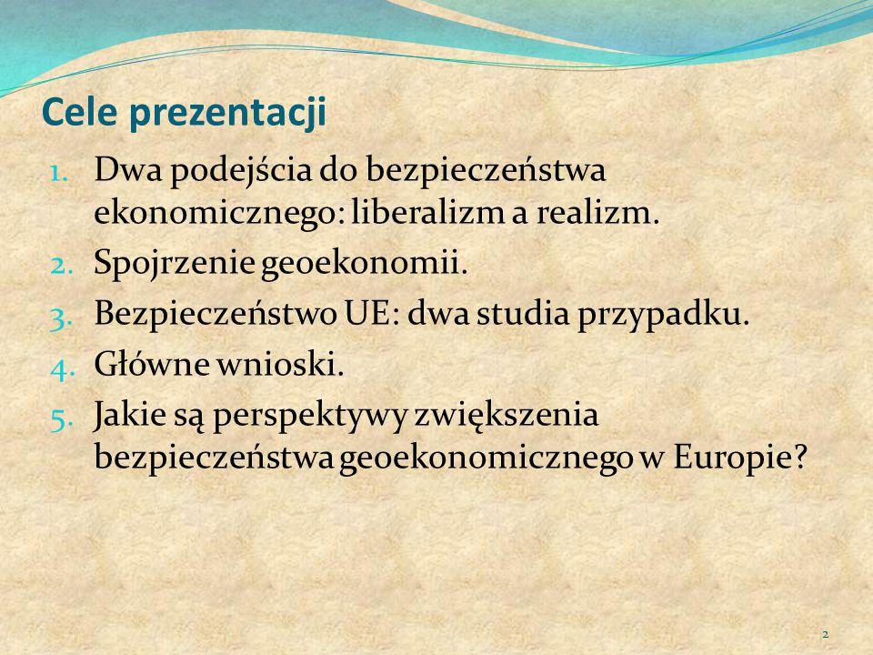 Cele prezentacji 1. Dwa podejścia do bezpieczeństwa ekonomicznego: liberalizm a realizm. 2. Spojrzenie geoekonomii. 3. Bezpieczeństwo UE: dwa studia p