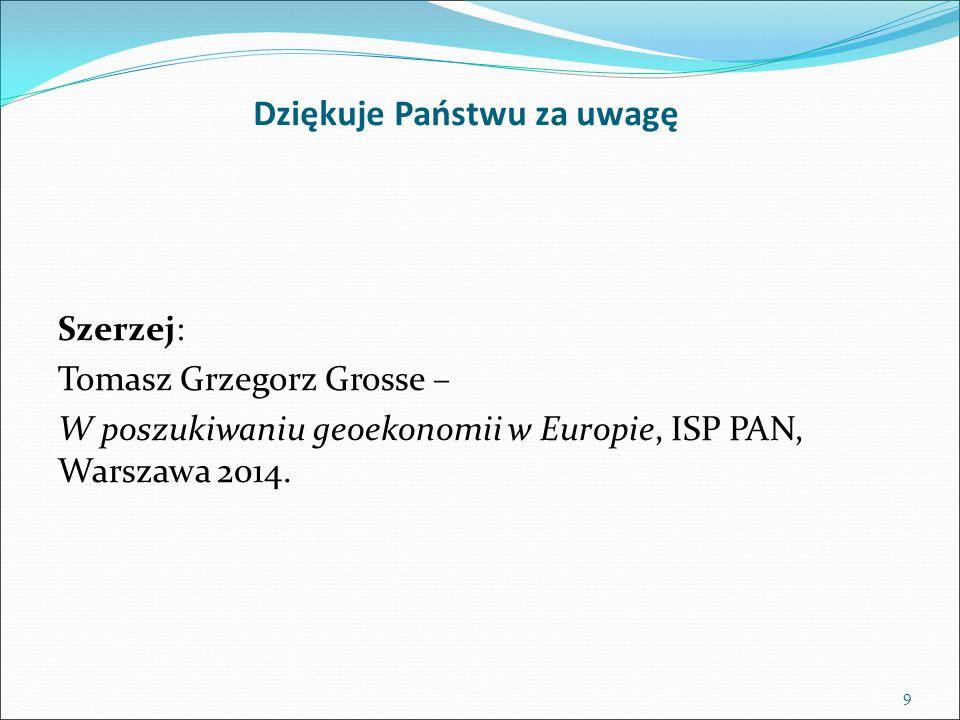 Dziękuje Państwu za uwagę 9 Szerzej: Tomasz Grzegorz Grosse – W poszukiwaniu geoekonomii w Europie, ISP PAN, Warszawa 2014.