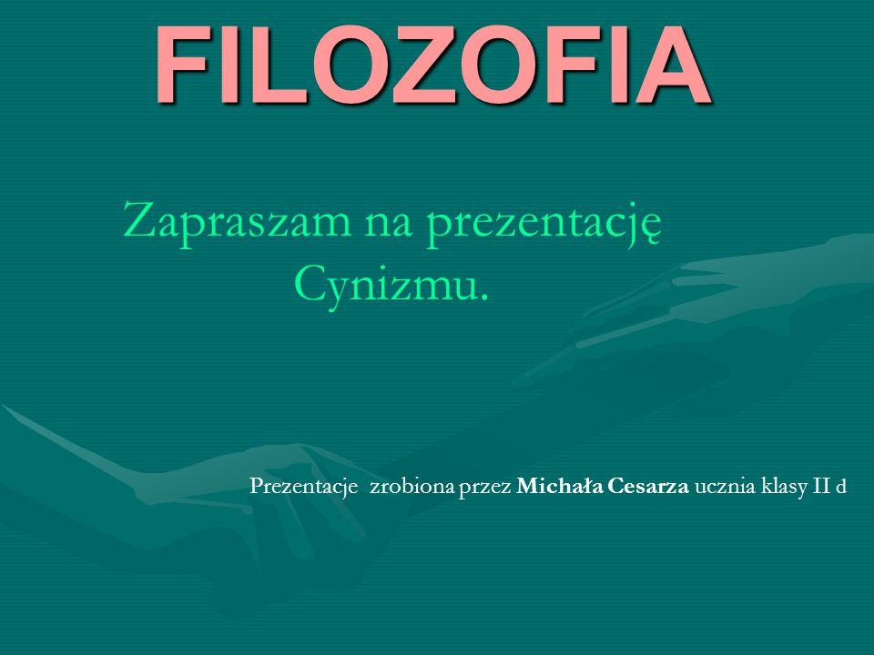 FILOZOFIA Zapraszam na prezentację Cynizmu. Prezentacje zrobiona przez Michała Cesarza ucznia klasy II d