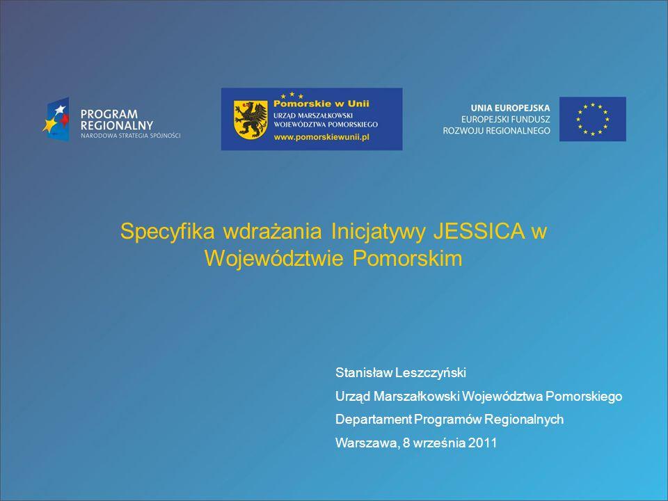 Specyfika wdrażania Inicjatywy JESSICA w Województwie Pomorskim Stanisław Leszczyński Urząd Marszałkowski Województwa Pomorskiego Departament Programó