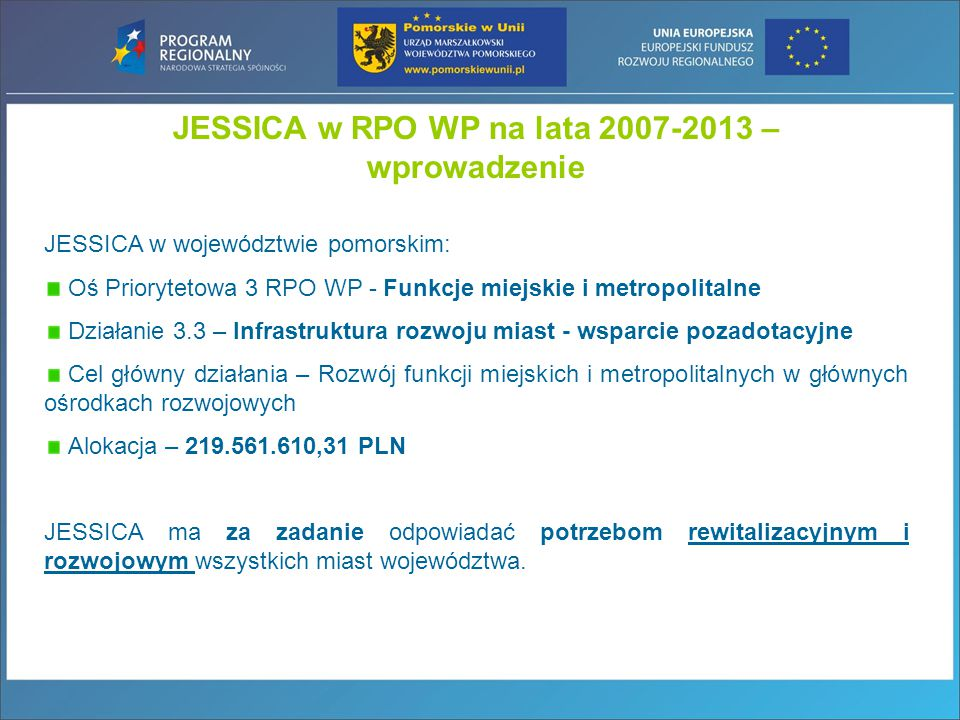JESSICA w województwie pomorskim: Oś Priorytetowa 3 RPO WP - Funkcje miejskie i metropolitalne Działanie 3.3 – Infrastruktura rozwoju miast - wsparcie pozadotacyjne Cel główny działania – Rozwój funkcji miejskich i metropolitalnych w głównych ośrodkach rozwojowych Alokacja – 219.561.610,31 PLN JESSICA ma za zadanie odpowiadać potrzebom rewitalizacyjnym i rozwojowym wszystkich miast województwa.