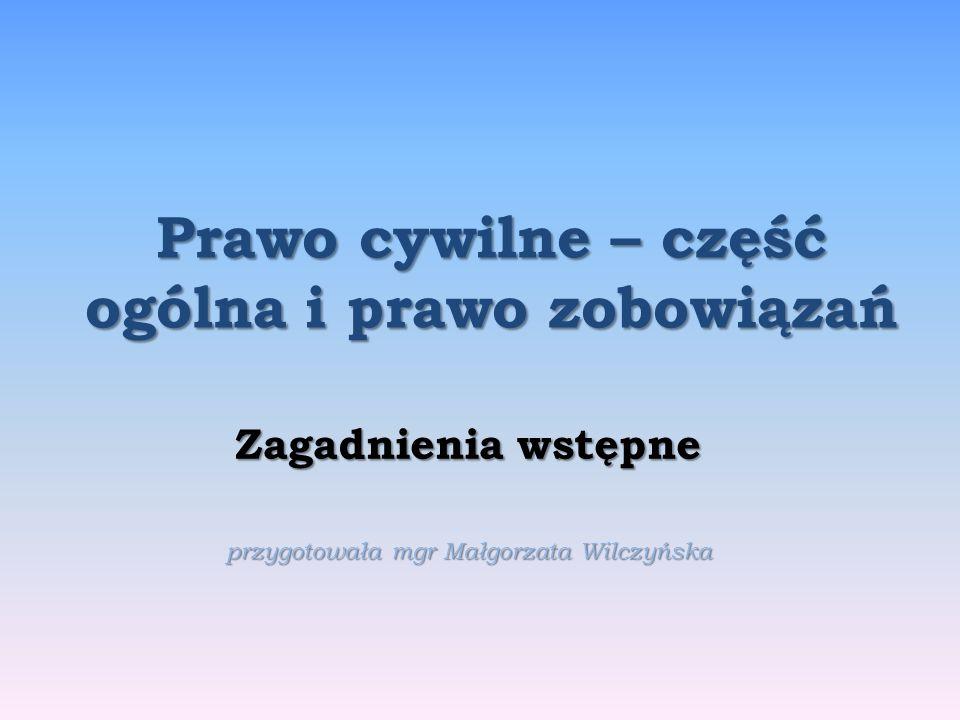 Prawo cywilne – część ogólna i prawo zobowiązań Zagadnienia wstępne przygotowała mgr Małgorzata Wilczyńska
