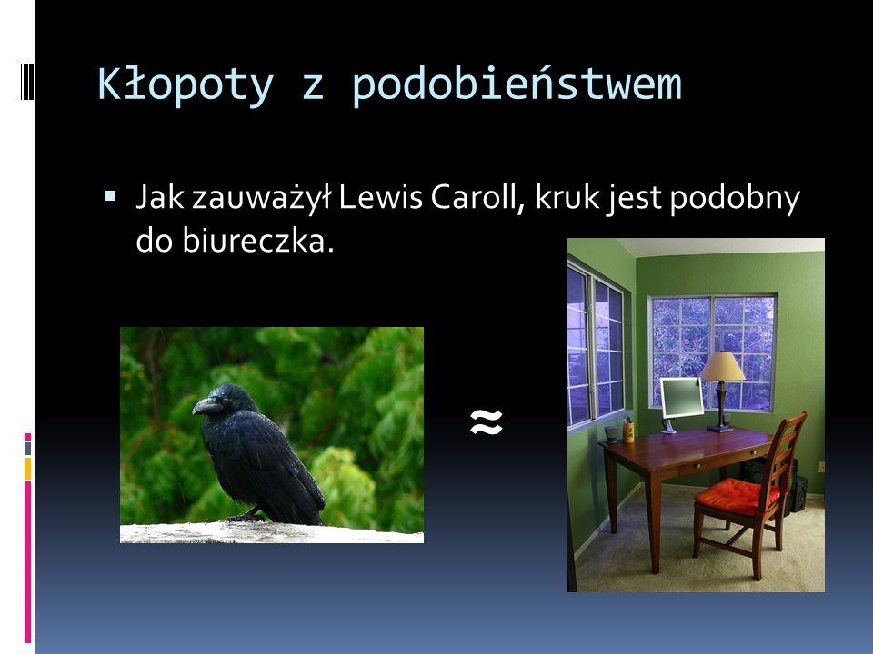 Kłopoty z podobieństwem  Jak zauważył Lewis Caroll, kruk jest podobny do biureczka. ≈