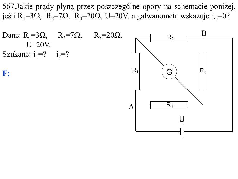 567.Jakie prądy płyną przez poszczególne opory na schemacie poniżej, jeśli R 1 =3 , R 2 =7 , R 3 =20 , U=20V, a galwanometr wskazuje i G =0.