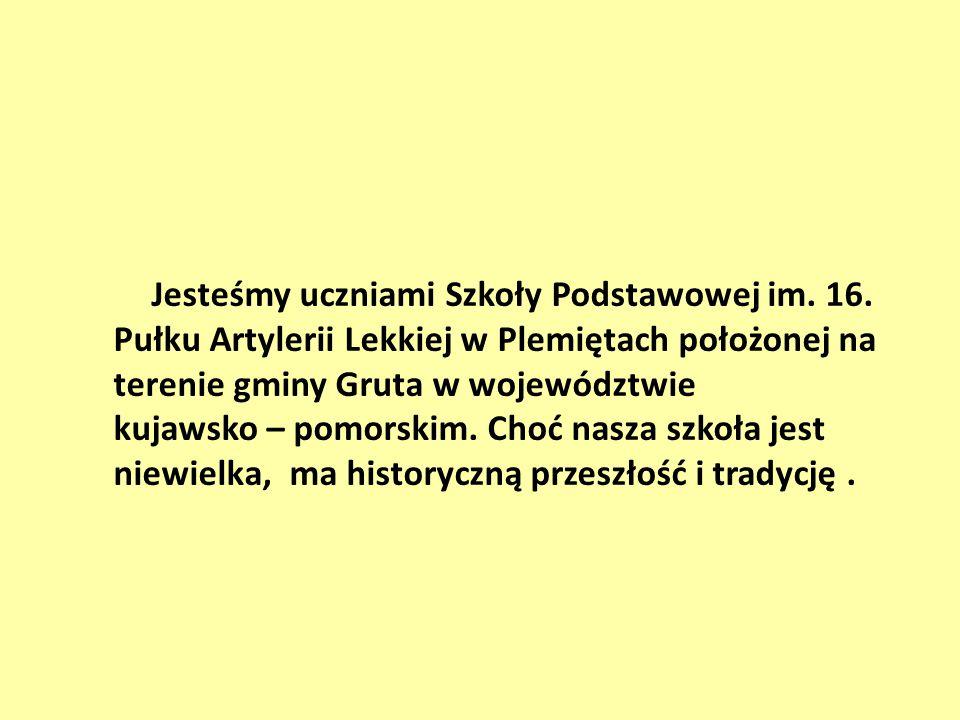 Jesteśmy uczniami Szkoły Podstawowej im. 16. Pułku Artylerii Lekkiej w Plemiętach położonej na terenie gminy Gruta w województwie kujawsko – pomorskim