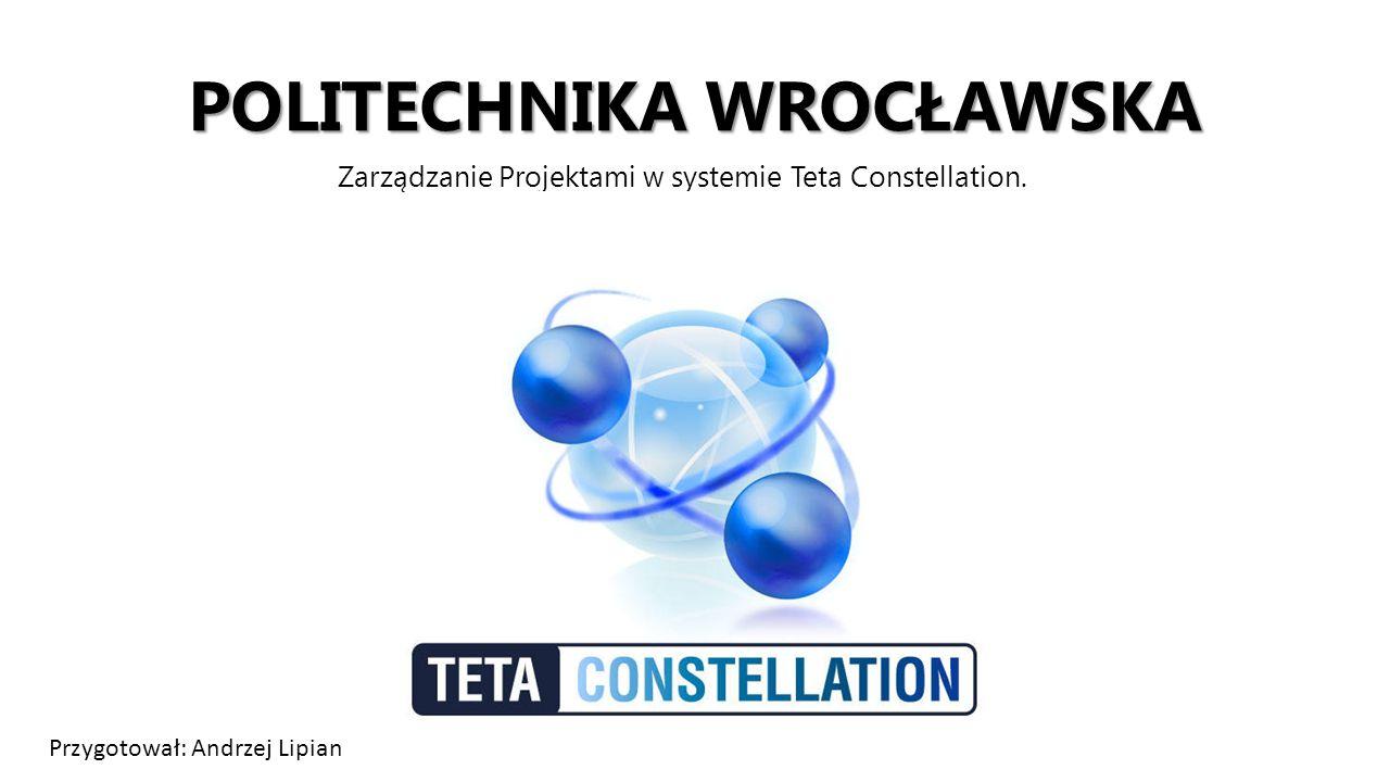 POLITECHNIKA WROCŁAWSKA Zarządzanie Projektami w systemie Teta Constellation. Przygotował: Andrzej Lipian