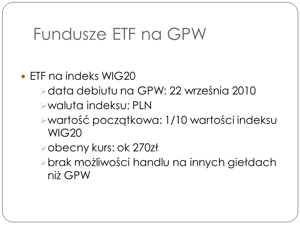 Fundusze ETF na GPW ETF na indeks WIG20  data debiutu na GPW: 22 września 2010  waluta indeksu: PLN  wartość początkowa: 1/10 wartości indeksu WIG20  obecny kurs: ok 270zł  brak możliwości handlu na innych giełdach niż GPW