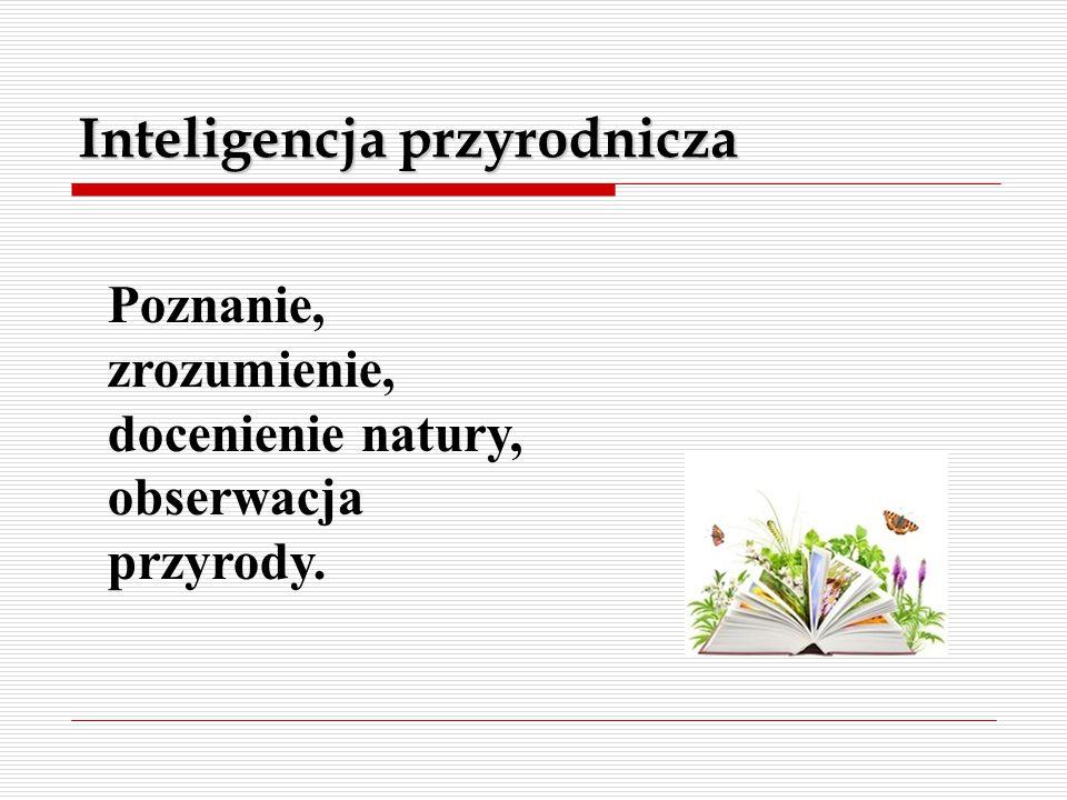 Inteligencja przyrodnicza Poznanie, zrozumienie, docenienie natury, obserwacja przyrody.