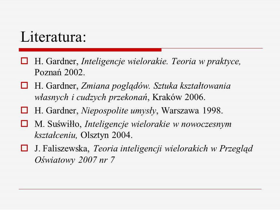 Literatura:  H. Gardner, Inteligencje wielorakie. Teoria w praktyce, Poznań 2002.  H. Gardner, Zmiana poglądów. Sztuka kształtowania własnych i cudz