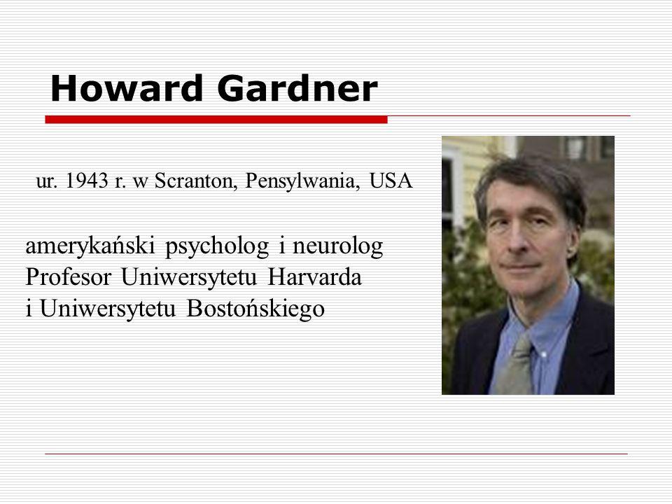 Howard Gardner ur. 1943 r. w Scranton, Pensylwania, USA amerykański psycholog i neurolog Profesor Uniwersytetu Harvarda i Uniwersytetu Bostońskiego