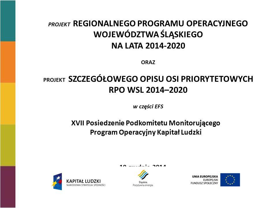 XVII Posiedzenie Podkomitetu Monitorującego Program Operacyjny Kapitał Ludzki 10 grudnia 2014 PROJEKT REGIONALNEGO PROGRAMU OPERACYJNEGO WOJEWÓDZTWA ŚLĄSKIEGO NA LATA 2014-2020 ORAZ PROJEKT SZCZEGÓŁOWEGO OPISU OSI PRIORYTETOWYCH RPO WSL 2014–2020 w części EFS