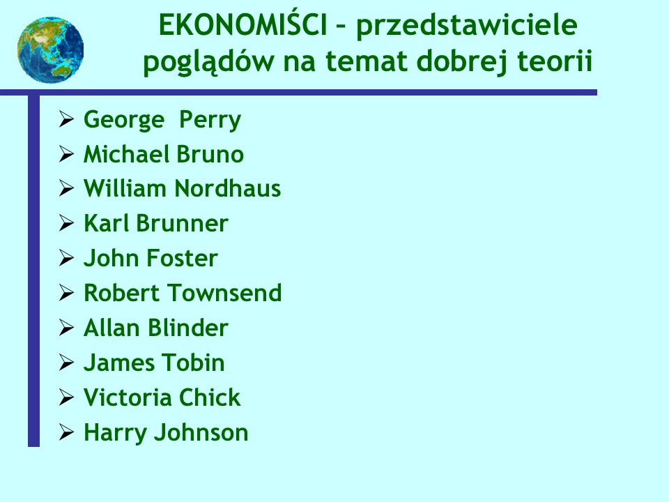 EKONOMIŚCI – przedstawiciele poglądów na temat dobrej teorii  George Perry  Michael Bruno  William Nordhaus  Karl Brunner  John Foster  Robert Townsend  Allan Blinder  James Tobin  Victoria Chick  Harry Johnson
