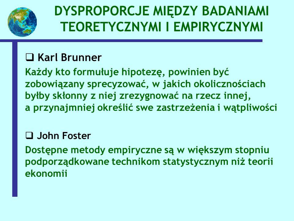 DYSPROPORCJE MIĘDZY BADANIAMI TEORETYCZNYMI I EMPIRYCZNYMI   Karl Brunner Każdy kto formułuje hipotezę, powinien być zobowiązany sprecyzować, w jakich okolicznościach byłby skłonny z niej zrezygnować na rzecz innej, a przynajmniej określić swe zastrzeżenia i wątpliwości   John Foster Dostępne metody empiryczne są w większym stopniu podporządkowane technikom statystycznym niż teorii ekonomii