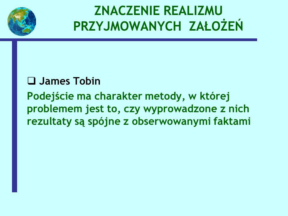 ZNACZENIE REALIZMU PRZYJMOWANYCH ZAŁOŻEŃ  James Tobin Podejście ma charakter metody, w której problemem jest to, czy wyprowadzone z nich rezultaty są spójne z obserwowanymi faktami