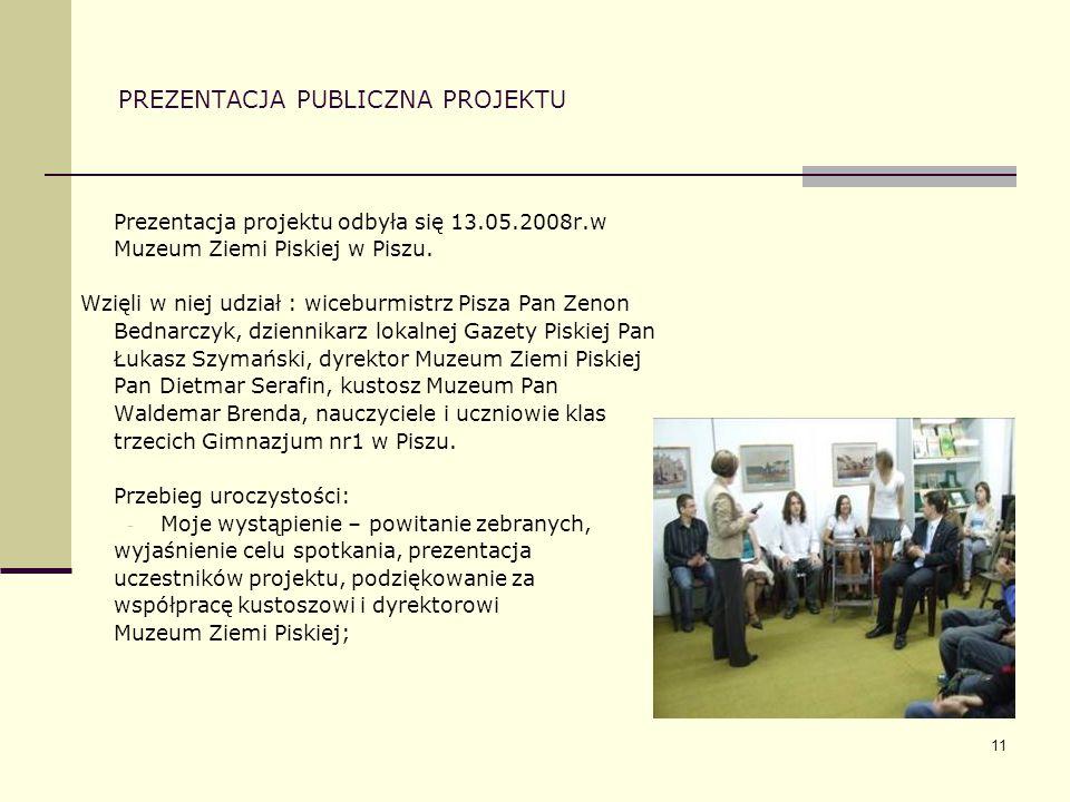 11 PREZENTACJA PUBLICZNA PROJEKTU Prezentacja projektu odbyła się 13.05.2008r.w Muzeum Ziemi Piskiej w Piszu. Wzięli w niej udział : wiceburmistrz Pis
