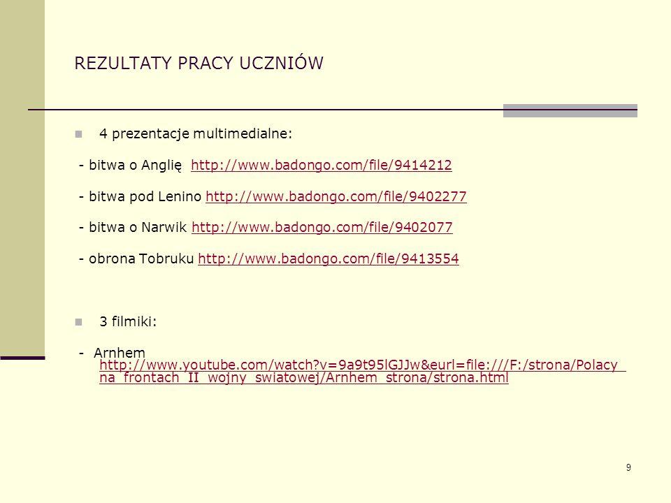 9 REZULTATY PRACY UCZNIÓW 4 prezentacje multimedialne: - bitwa o Anglię http://www.badongo.com/file/9414212http://www.badongo.com/file/9414212 - bitwa