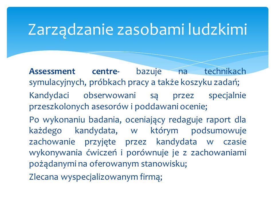 Assessment centre- bazuje na technikach symulacyjnych, próbkach pracy a także koszyku zadań; Kandydaci obserwowani są przez specjalnie przeszkolonych