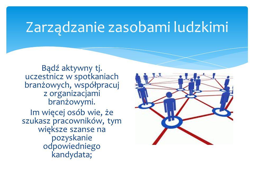 Zarządzanie zasobami ludzkimi Bądź aktywny tj. uczestnicz w spotkaniach branżowych, współpracuj z organizacjami branżowymi. Im więcej osób wie, że szu