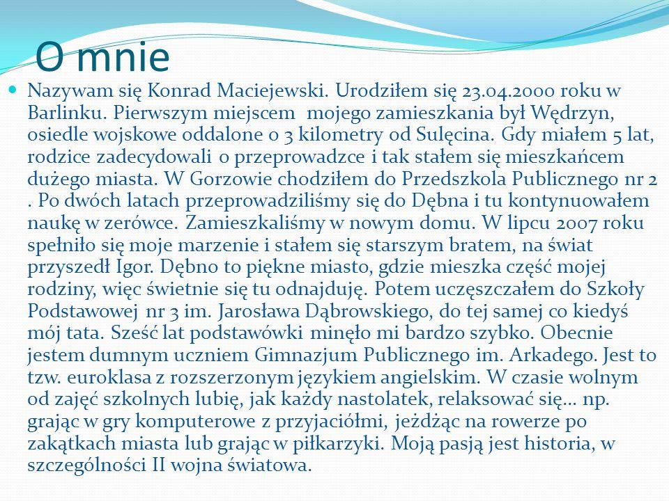 O mnie Nazywam się Konrad Maciejewski.Urodziłem się 23.04.2000 roku w Barlinku.