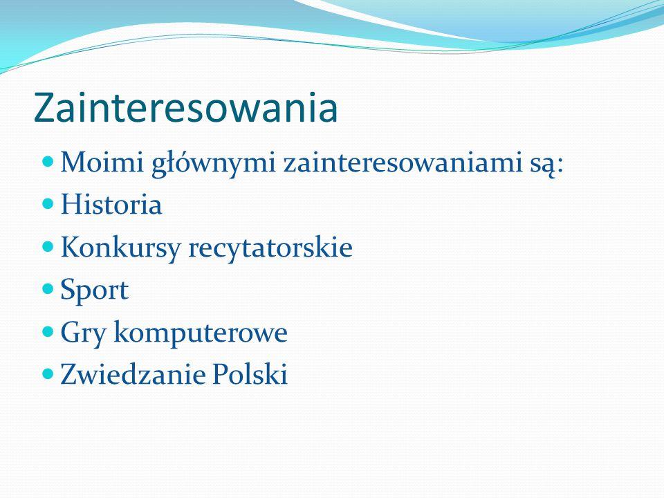 Zainteresowania Moimi głównymi zainteresowaniami są: Historia Konkursy recytatorskie Sport Gry komputerowe Zwiedzanie Polski