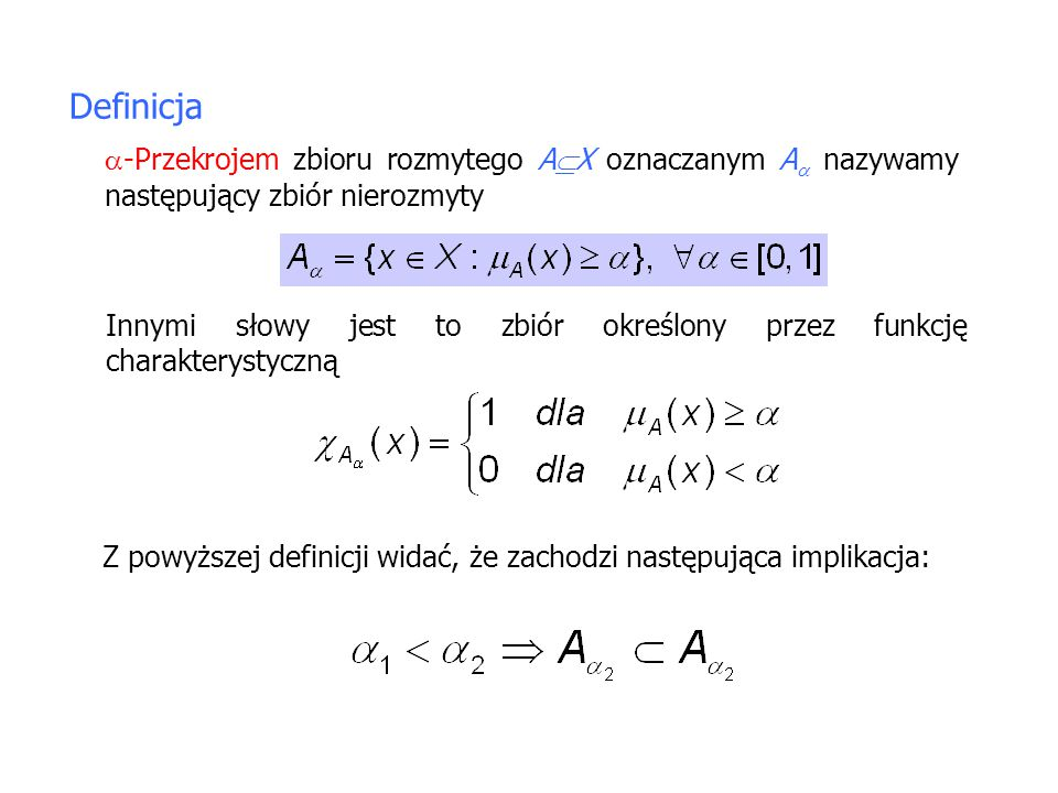 Definicja  -Przekrojem zbioru rozmytego A  X oznaczanym A  nazywamy następujący zbiór nierozmyty Innymi słowy jest to zbiór określony przez funkcję charakterystyczną Z powyższej definicji widać, że zachodzi następująca implikacja: