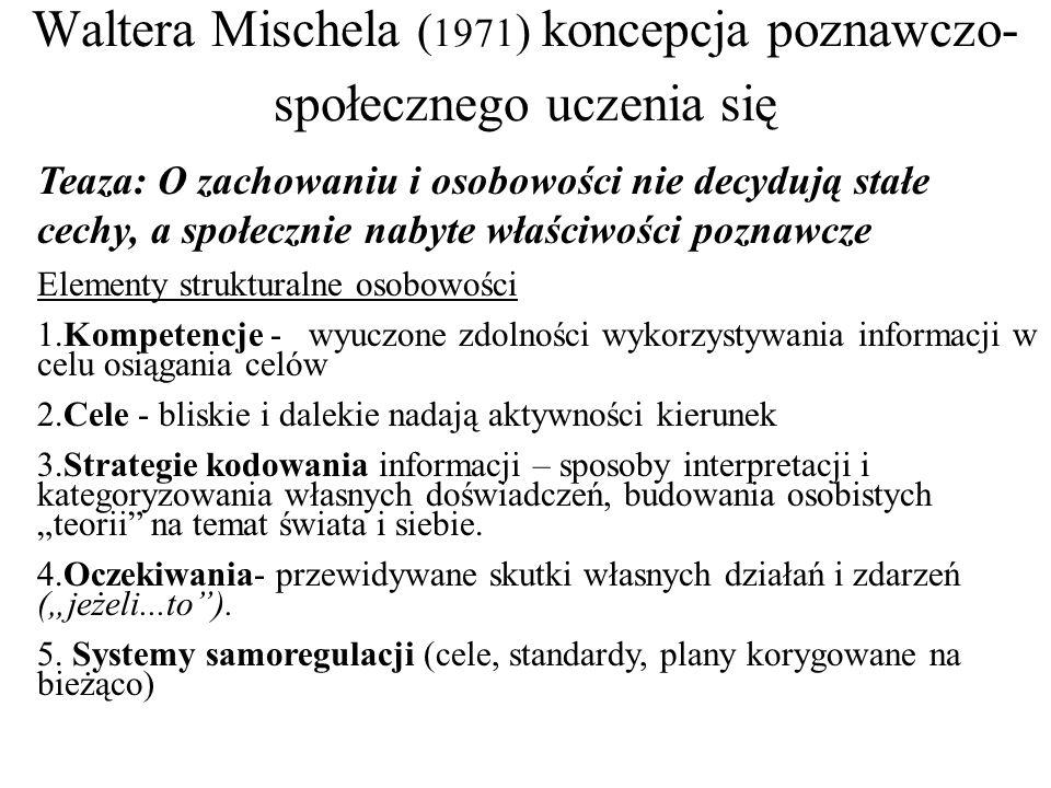 """Waltera Mischela ( 1971 ) koncepcja poznawczo- społecznego uczenia się Teaza: O zachowaniu i osobowości nie decydują stałe cechy, a społecznie nabyte właściwości poznawcze Elementy strukturalne osobowości 1.Kompetencje - wyuczone zdolności wykorzystywania informacji w celu osiągania celów 2.Cele - bliskie i dalekie nadają aktywności kierunek 3.Strategie kodowania informacji – sposoby interpretacji i kategoryzowania własnych doświadczeń, budowania osobistych """"teorii na temat świata i siebie."""