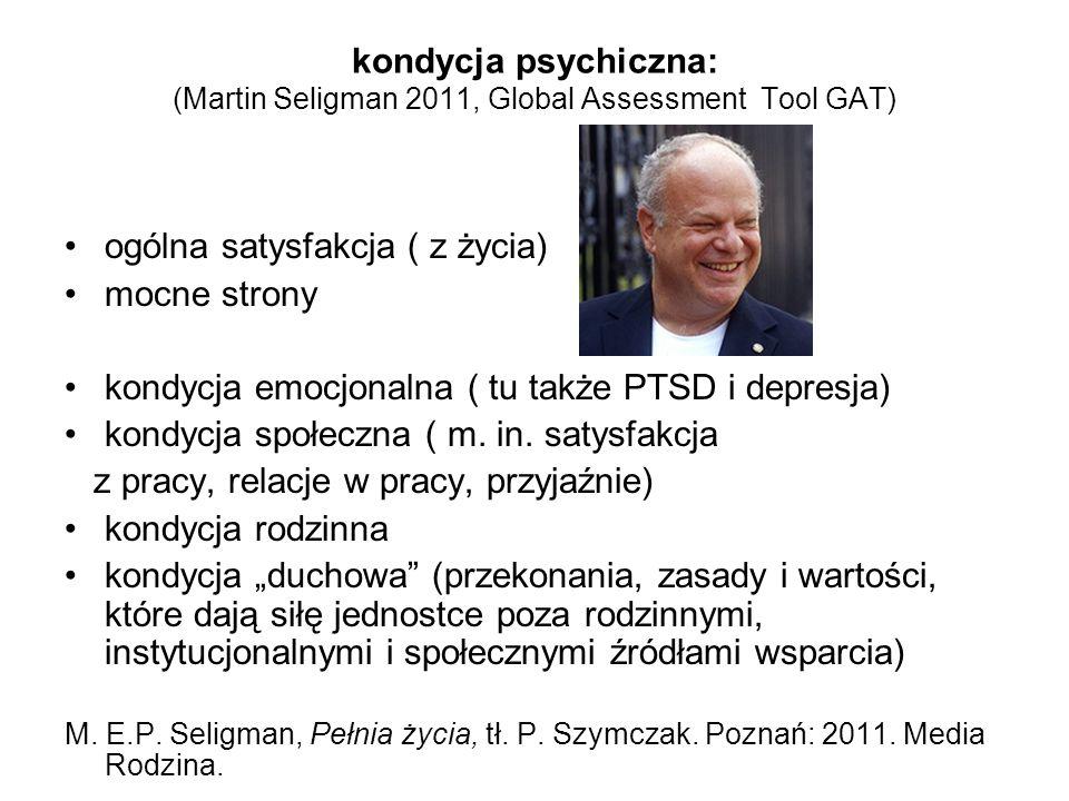 kondycja psychiczna: (Martin Seligman 2011, Global Assessment Tool GAT) ogólna satysfakcja ( z życia) mocne strony kondycja emocjonalna ( tu także PTS