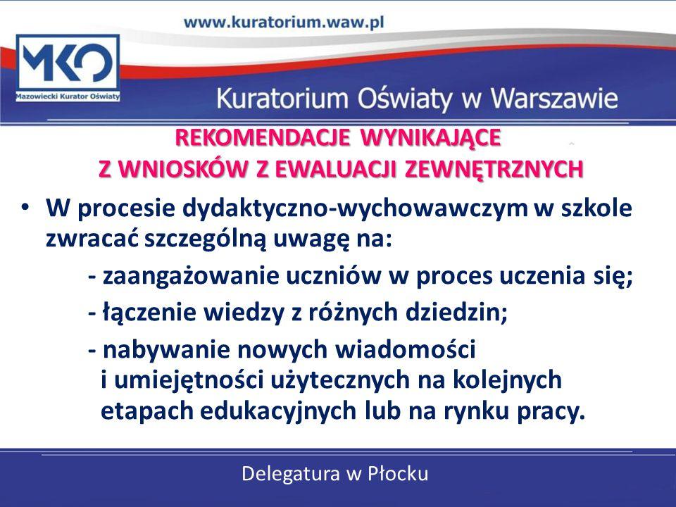 Delegatura w Płocku REKOMENDACJE WYNIKAJĄCE Z WNIOSKÓW Z EWALUACJI ZEWNĘTRZNYCH W procesie dydaktyczno-wychowawczym w szkole zwracać szczególną uwagę
