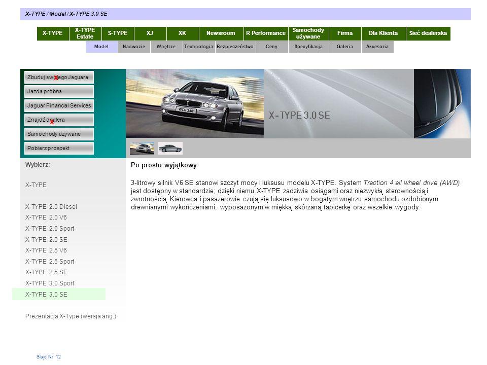 Slajd Nr 12 Po prostu wyjątkowy 3-litrowy silnik V6 SE stanowi szczyt mocy i luksusu modelu X-TYPE. System Traction 4 all wheel drive (AWD) jest dostę