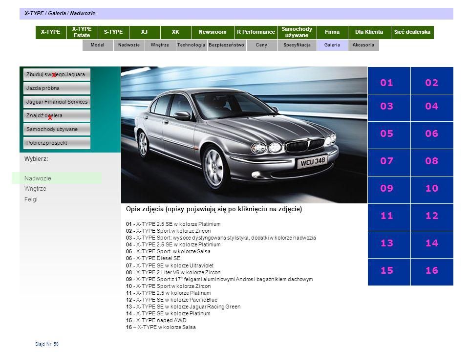 Slajd Nr 50 X-TYPE Estate S-TYPEXJXKR Performance Samochody używane Dla KlientaSieć dealerskaNewsroomFirma ModelTechnologiaBezpieczeństwoCenySpecyfikacjaGaleriaAkcesoriaWnętrze X-TYPE / Galeria / Nadwozie Zbuduj swojego Jaguara Jazda próbna Jaguar Financial Services Znajdź dealera Samochody używane Pobierz prospekt x x Wybierz: Specyfikacja X-TYPE 2.0 Diesel Nadwozie Wnętrze Felgi Opis zdjęcia (opisy pojawiają się po kliknięciu na zdjęcie) 0102 03 05 07 09 11 13 15 04 06 08 10 12 14 16 01 - X-TYPE 2.5 SE w kolorze Platinium 02 - X-TYPE Sport w kolorze Zircon 03 - X-TYPE Sport: wysoce dystyngowana stylistyka, dodatki w kolorze nadwozia 04 - X-TYPE 2.5 SE w kolorze Platinium 05 - X-TYPE Sport w kolorze Salsa 06 - X-TYPE Diesel SE 07 - X-TYPE SE w kolorze Ultraviolet 08 - X-TYPE 2 Liter V6 w kolorze Zircon 09 - X-TYPE Sport z 17 felgami aluminiowymi Andros i bagażnikiem dachowym 10 - X-TYPE Sport w kolorze Zircon 11 - X-TYPE 2.5 w kolorze Platinum 12 - X-TYPE SE w kolorze Pacific Blue 13 - X-TYPE SE w kolorze Jaguar Racing Green 14 - X-TYPE SE w kolorze Platinum 15 - X-TYPE napęd AWD 16 – X-TYPE w kolorze Salsa Nadwozie