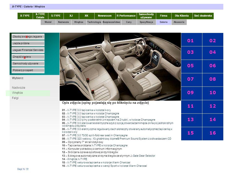 Slajd Nr 51 X-TYPE Estate S-TYPEXJXKR Performance Samochody używane Dla KlientaSieć dealerskaNewsroomFirma ModelTechnologiaBezpieczeństwoCenySpecyfikacjaGaleriaAkcesoriaWnętrze X-TYPE / Galeria / Wnętrze Zbuduj swojego Jaguara Jazda próbna Jaguar Financial Services Znajdź dealera Samochody używane Pobierz prospekt x x Wybierz: Specyfikacja X-TYPE 2.0 Diesel Opis zdjęcia (opisy pojawiają się po kliknięciu na zdjęcie) 0102 03 05 07 09 11 13 15 04 06 08 10 12 14 16 01 - X-TYPE 3.0 tapicerka w kolorze Ivory 02 - X-TYPE 3.0 tapicerka w kolorze Champagne 03 - X-TYPE 3.0 tapicerka w kolorze Champagne 04 - X-TYPE 3.0 tylny podłokietnik z miejscem na 2 kubki, w kolorze Champagne 05 - X-TYPE 3.0 sterowanie elektryczne szyb z opcją otwarcia/zamknięcia okna po jednokrotnym wciśnięciu przycisku 06 - X-TYPE 3.0 elektrycznie regulowany dach słoneczny otwierany automatyczniez tapicerką w kolorze Ivory 07 - X-TYPE 3.0 70/30 split-fold rear seat in Champagne 08 - X-TYPE 320 watowy, 10-głośnikowy Alpine® Premium Sound System z odtwarzaczem CD 09 – Opcjonalny 7 ekran dotykowy 10 – Tapicerka skórzana X-TYPE w kolorze Champagne 11 – Komputer pokładowy z centrum informacyjnym 12 – Skórzana oprawa sportowej skrzyni biegów 13 – 5-biegowa automatyczna skrzynia biegów ze słynnym J-Gate Gear Selector 14 - Wnętrze X-TYPE 15 - X-TYPE welurowa tapicerka w kolorze Warm Charcoal 16 - X-TYPE welurowa tapicerka w wersji Sport w kolorze Warm Charcoal Nadwozie Wnętrze Felgi