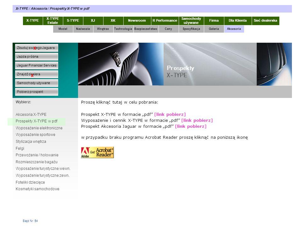 """Slajd Nr 54 Proszę kliknąć tutaj w celu pobrania: Prospekt X-TYPE w formacie """"pdf [link pobierz] Wyposażenie i cennik X-TYPE w formacie """"pdf [link pobierz] Prospekt Akcesoria Jaguar w formacie """"pdf [link pobierz] w przypadku braku programu Acrobat Reader proszę kliknąć na poniższą ikonę X-TYPE Estate S-TYPEXJXKR Performance Samochody używane Dla KlientaSieć dealerskaNewsroomFirma ModelTechnologiaBezpieczeństwoCenySpecyfikacjaGaleriaAkcesoriaWnętrze X-TYPE / Akcesoria / Prospekty X-TYPE w pdf Zbuduj swojego Jaguara Jazda próbna Jaguar Financial Services Znajdź dealera Samochody używane Pobierz prospekt x x Wybierz: Prospekty X-TYPE Akcesoria X-TYPE Prospekty X-TYPE w pdf Wyposażenie elektroniczne Wyposażenie sportowe Stylizacja wnętrza Felgi Przewożenie / holowanie Rozmieszczenie bagażu Wyposażenie turystyczne wewn."""