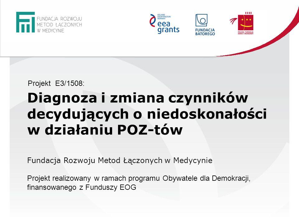 Diagnoza i zmiana czynników decydujących o niedoskonałości w działaniu POZ-tów Fundacja Rozwoju Metod Łączonych w Medycynie Projekt realizowany w ramach programu Obywatele dla Demokracji, finansowanego z Funduszy EOG Projekt E3/1508: