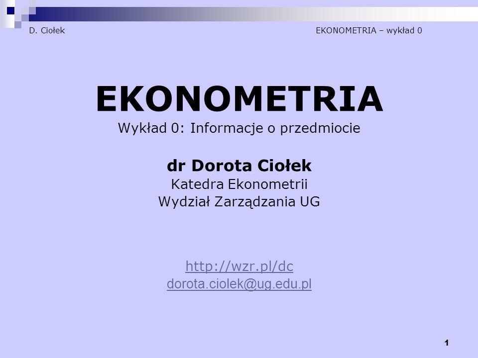 1 D. Ciołek EKONOMETRIA – wykład 0 EKONOMETRIA Wykład 0: Informacje o przedmiocie dr Dorota Ciołek Katedra Ekonometrii Wydział Zarządzania UG http://w