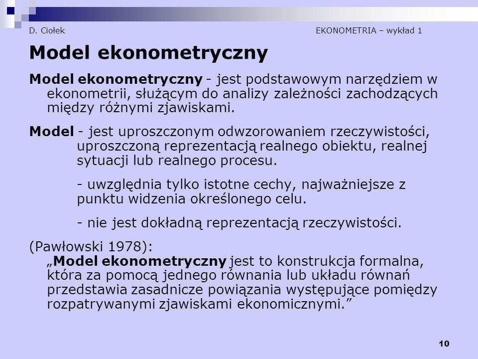10 D. Ciołek EKONOMETRIA – wykład 1 Model ekonometryczny Model ekonometryczny - jest podstawowym narzędziem w ekonometrii, służącym do analizy zależno