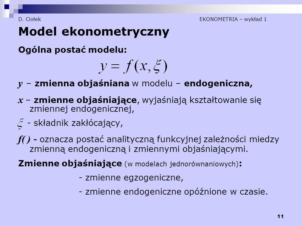 11 D. Ciołek EKONOMETRIA – wykład 1 Model ekonometryczny Ogólna postać modelu: y – zmienna objaśniana w modelu – endogeniczna, x – zmienne objaśniając