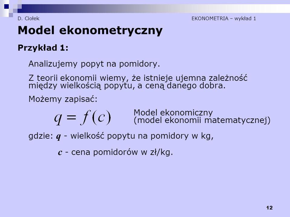 12 D. Ciołek EKONOMETRIA – wykład 1 Model ekonometryczny Przykład 1: Analizujemy popyt na pomidory. Z teorii ekonomii wiemy, że istnieje ujemna zależn