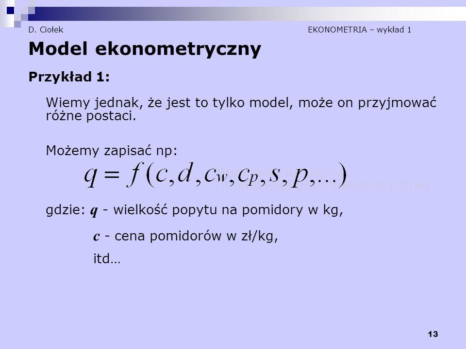 13 D. Ciołek EKONOMETRIA – wykład 1 Model ekonometryczny Przykład 1: Wiemy jednak, że jest to tylko model, może on przyjmować różne postaci. Możemy za