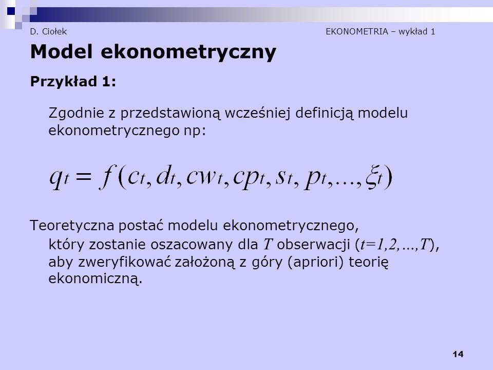 14 D. Ciołek EKONOMETRIA – wykład 1 Model ekonometryczny Przykład 1: Zgodnie z przedstawioną wcześniej definicją modelu ekonometrycznego np: Teoretycz