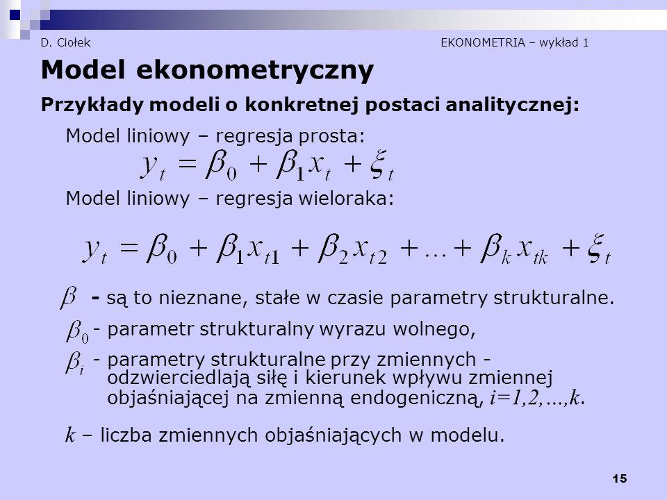 15 D. Ciołek EKONOMETRIA – wykład 1 Model ekonometryczny Przykłady modeli o konkretnej postaci analitycznej: Model liniowy – regresja prosta: Model li