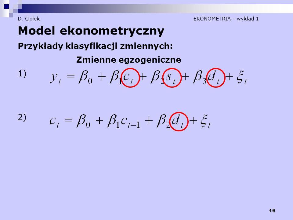 16 D. Ciołek EKONOMETRIA – wykład 1 Model ekonometryczny Przykłady klasyfikacji zmiennych: Zmienne egzogeniczne 1) 2)