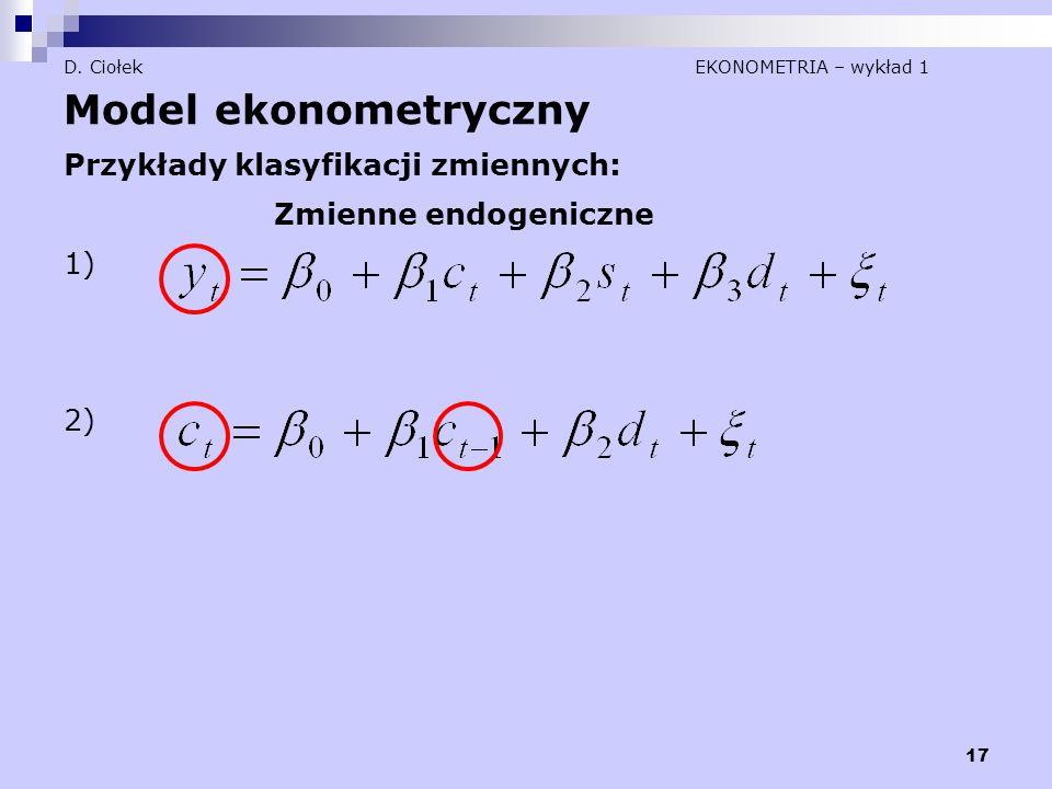 17 D. Ciołek EKONOMETRIA – wykład 1 Model ekonometryczny Przykłady klasyfikacji zmiennych: Zmienne endogeniczne 1) 2)