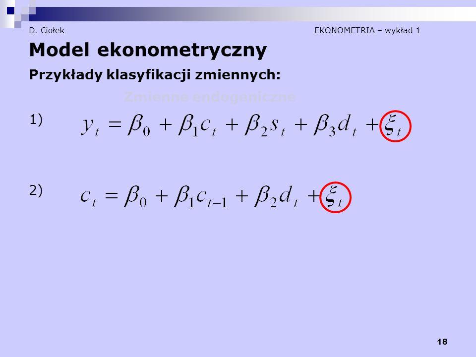 18 D. Ciołek EKONOMETRIA – wykład 1 Model ekonometryczny Przykłady klasyfikacji zmiennych: Zmienne endogeniczne 1) 2)