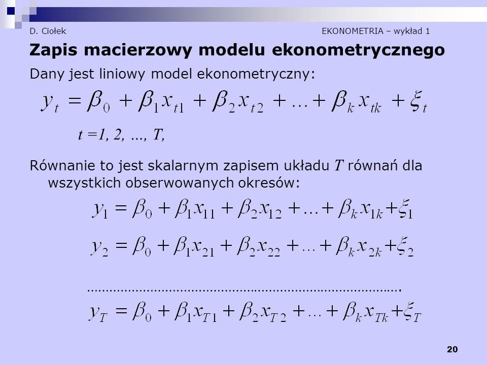 20 D. Ciołek EKONOMETRIA – wykład 1 Zapis macierzowy modelu ekonometrycznego Dany jest liniowy model ekonometryczny: t =1, 2, …, T, Równanie to jest s