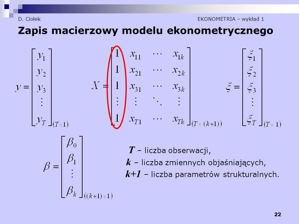22 D. Ciołek EKONOMETRIA – wykład 1 Zapis macierzowy modelu ekonometrycznego T – liczba obserwacji, k – liczba zmiennych objaśniających, k+1 – liczba