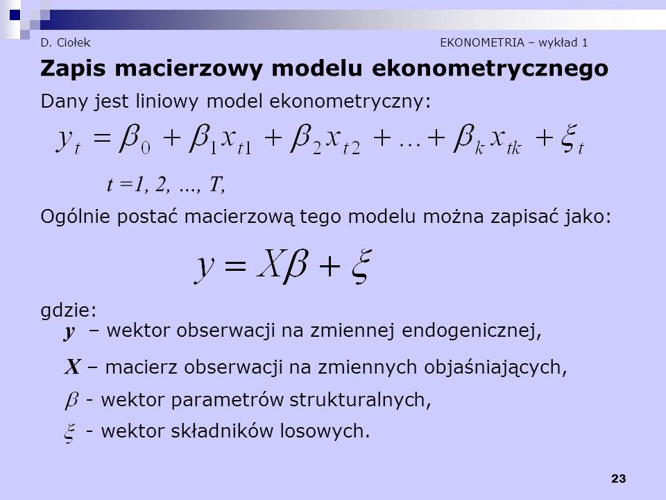23 D. Ciołek EKONOMETRIA – wykład 1 Zapis macierzowy modelu ekonometrycznego Dany jest liniowy model ekonometryczny: t =1, 2, …, T, Ogólnie postać mac